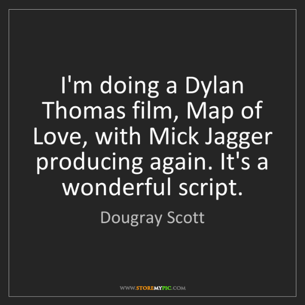 Dougray Scott: I'm doing a Dylan Thomas film, Map of Love, with Mick...