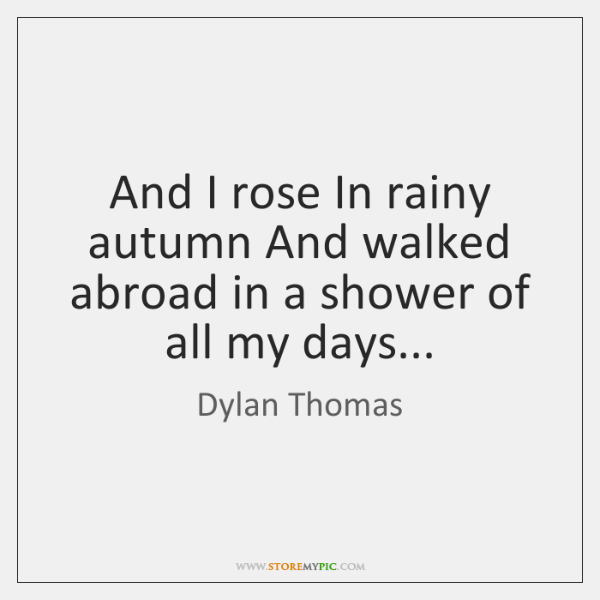 And I rose In rainy autumn And walked abroad in a shower ...
