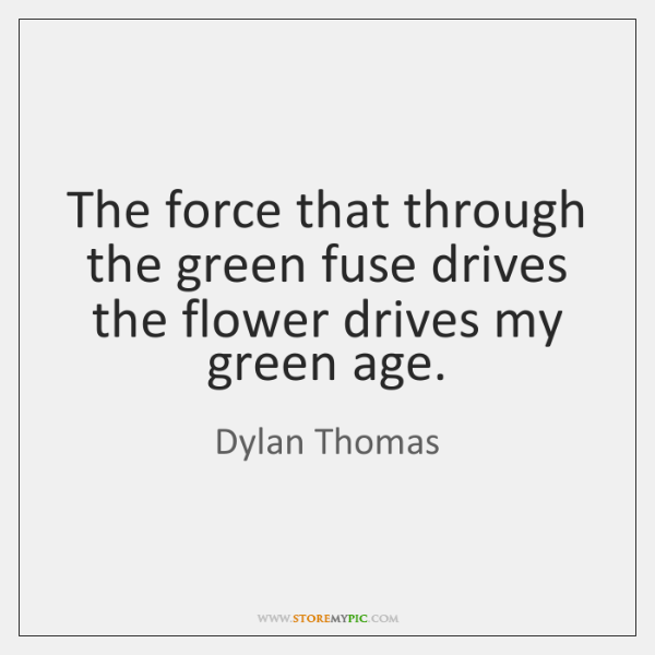 The force that through the green fuse drives the flower drives my ...