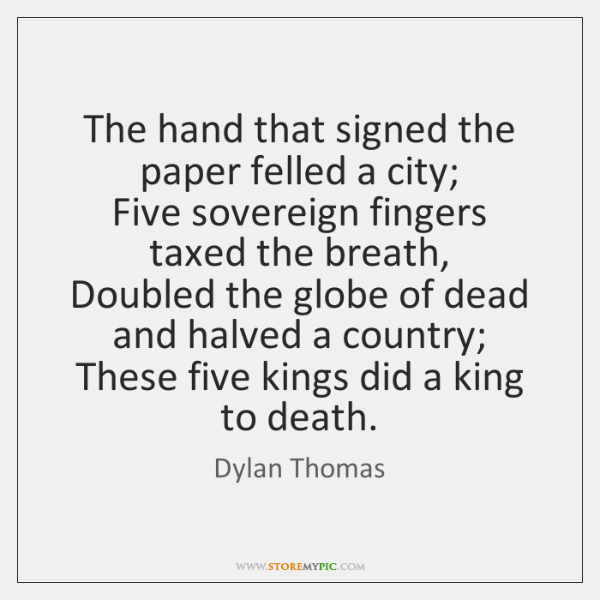 The hand that signed the paper felled a city;   Five sovereign fingers ...