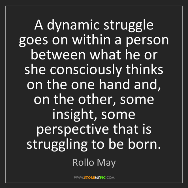 Rollo May: A dynamic struggle goes on within a person between what...