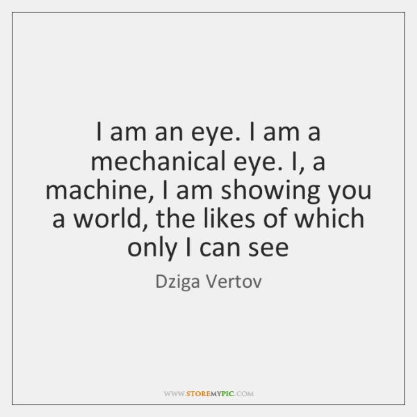 I am an eye. I am a mechanical eye. I, a machine, ...