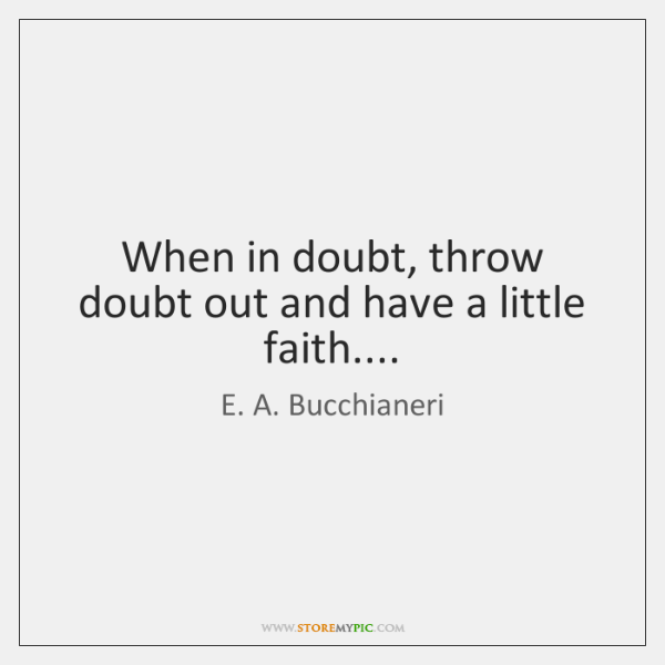 When in doubt, throw doubt out and have a little faith....