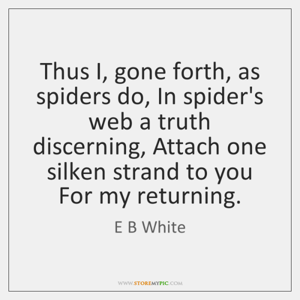Thus I, gone forth, as spiders do, In spider's web a truth ...