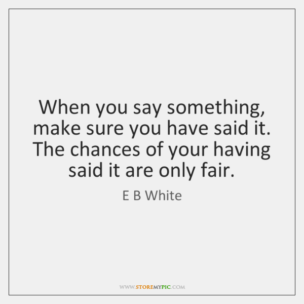 When you say something, make sure you have said it. The chances ...