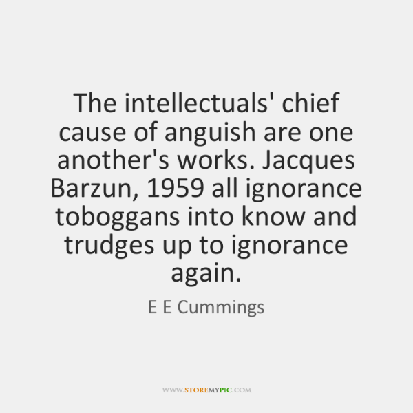 The intellectuals' chief cause of anguish are one another's works. Jacques Barzun, 1959 ...