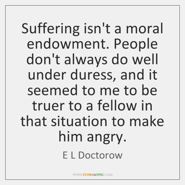 Suffering isn't a moral endowment. People don't always do well under duress, ...