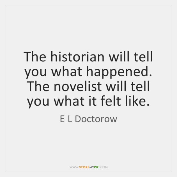 The historian will tell you what happened. The novelist will tell you ...