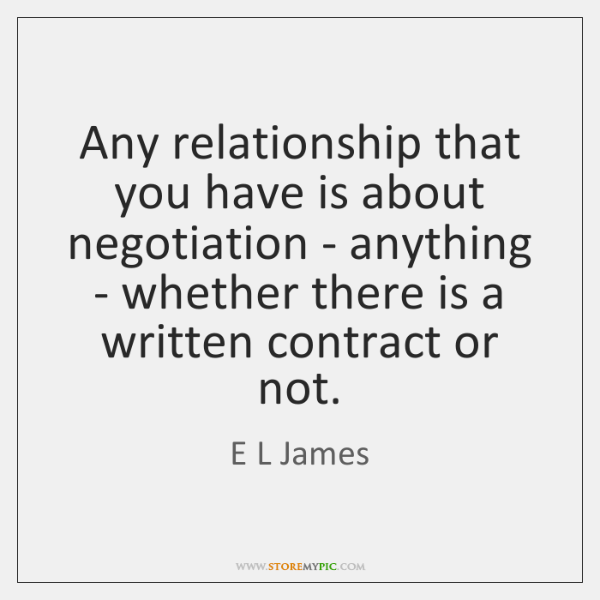 Any relationship that you have is about negotiation - anything - whether ...