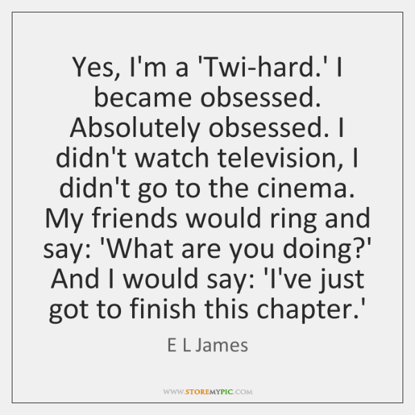 Yes, I'm a 'Twi-hard.' I became obsessed. Absolutely obsessed. I didn't ...