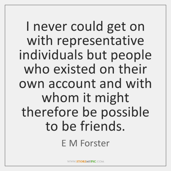 I never could get on with representative individuals but people who existed ...