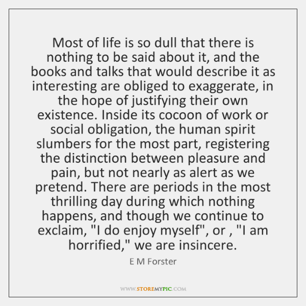 Most of life is so dull that there is nothing to be ...