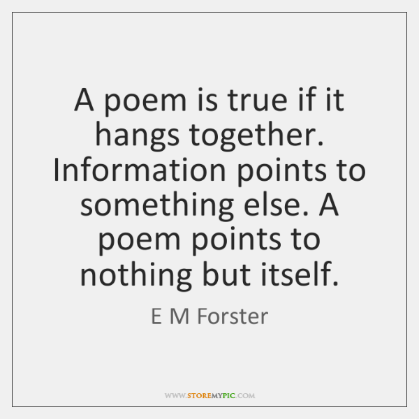 A poem is true if it hangs together. Information points to something ...