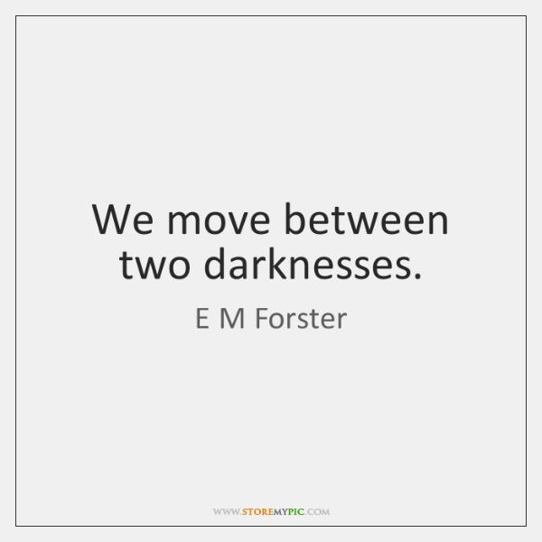 We move between two darknesses.