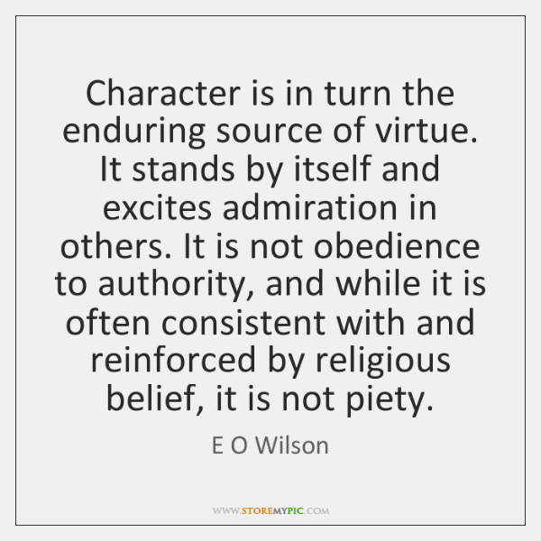 Character is in turn the enduring source of virtue. It stands by ...