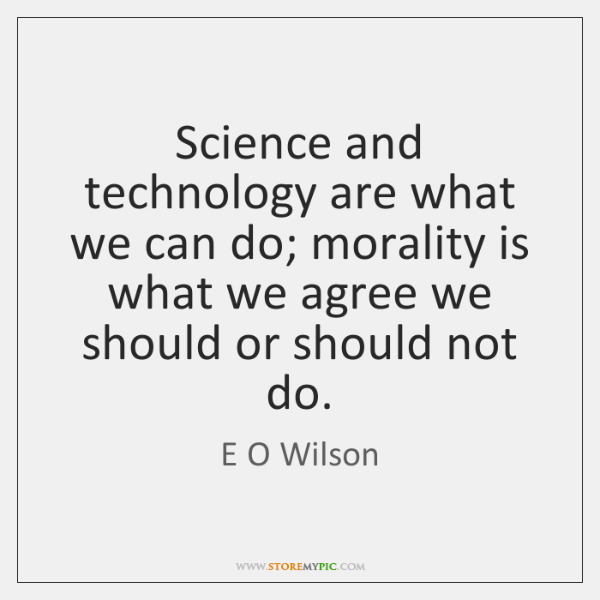 Science and technology are what we can do; morality is what we ...