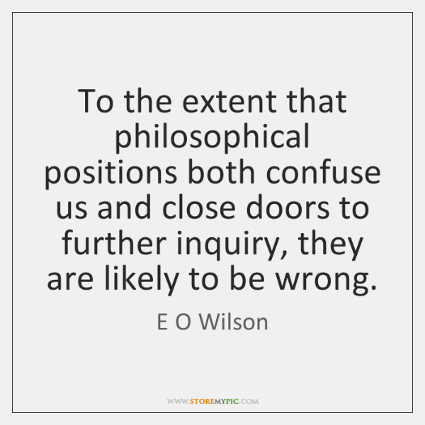 To the extent that philosophical positions both confuse us and close doors ...