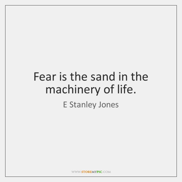 Fear is the sand in the machinery of life.