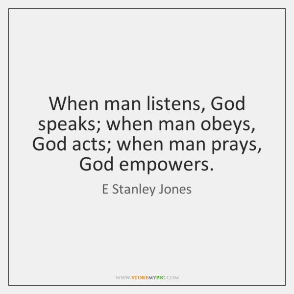 When man listens, God speaks; when man obeys, God acts; when man ...