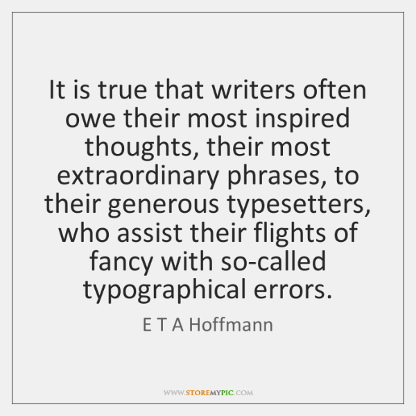 It is true that writers often owe their most inspired thoughts, their ...