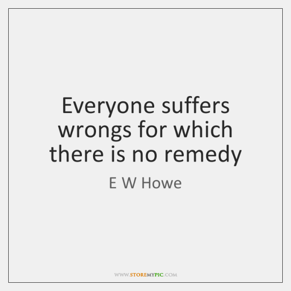 Everyone suffers wrongs for which there is no remedy