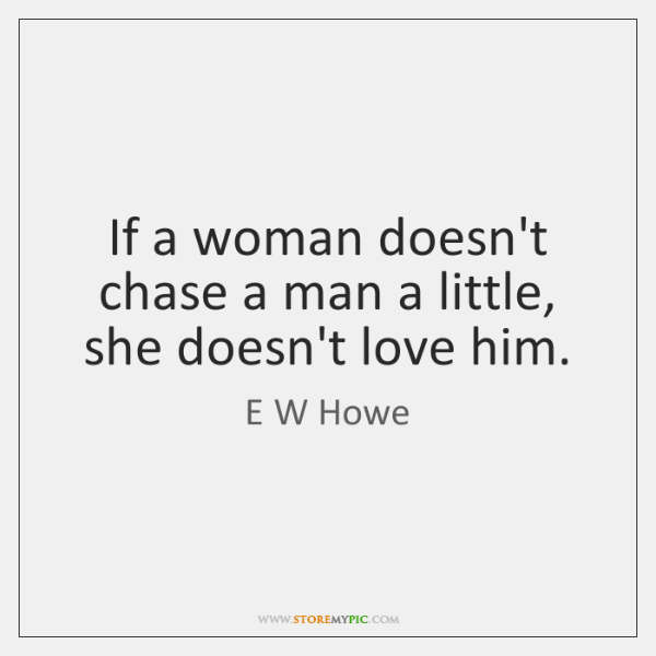 If a woman doesn't chase a man a little, she doesn't love ...