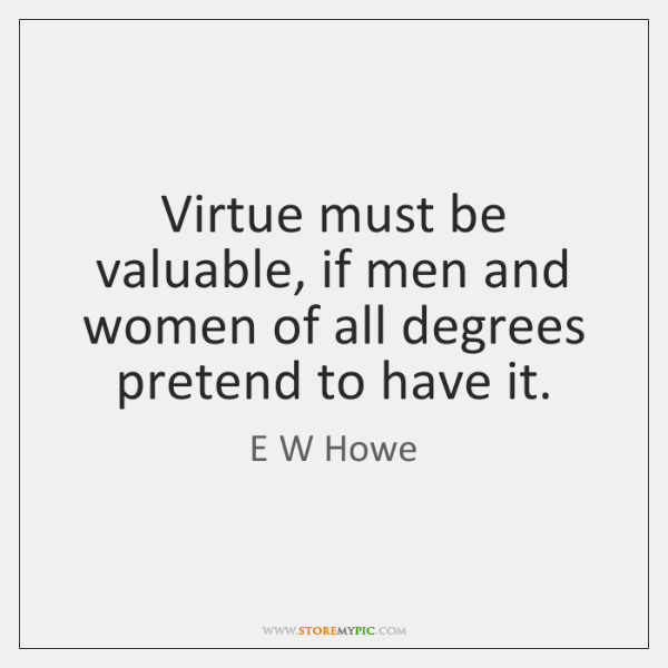 Virtue must be valuable, if men and women of all degrees pretend ...