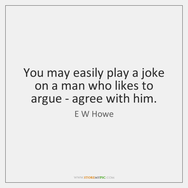 You may easily play a joke on a man who likes to ...