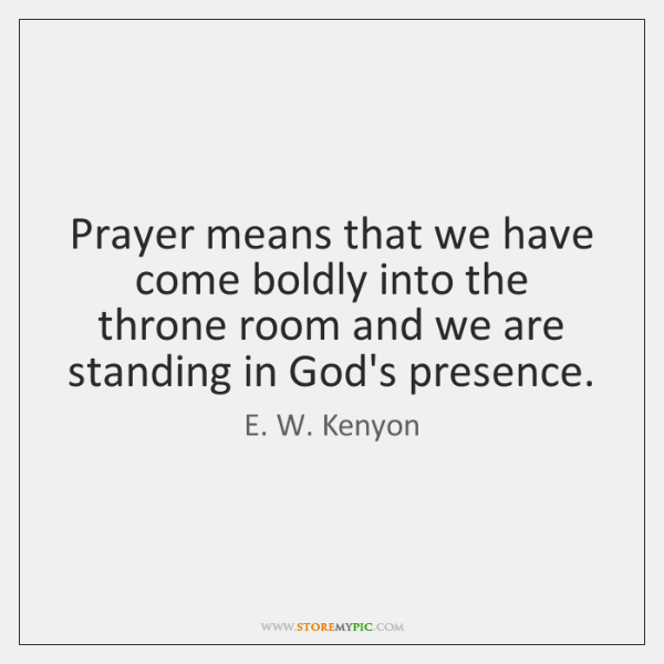 Prayer means that we have come boldly into the throne room and ...