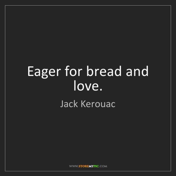 Jack Kerouac: Eager for bread and love.