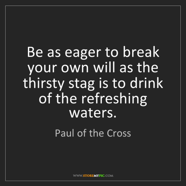Paul of the Cross: Be as eager to break your own will as the thirsty stag...