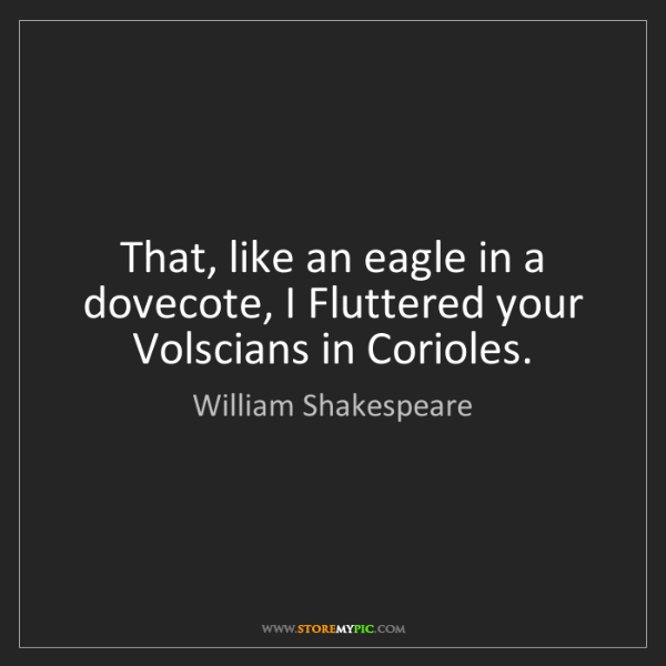 William Shakespeare: That, like an eagle in a dovecote, I Fluttered your Volscians...