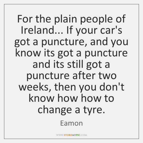 For the plain people of Ireland... If your car's got a puncture, ...