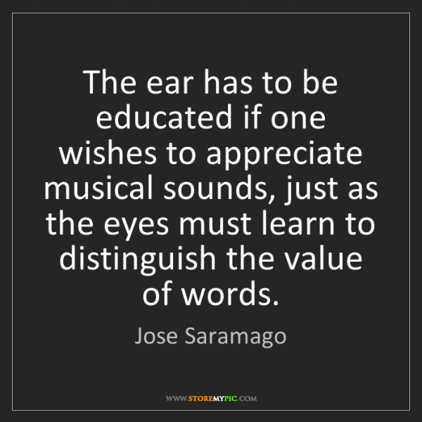 Jose Saramago: The ear has to be educated if one wishes to appreciate...