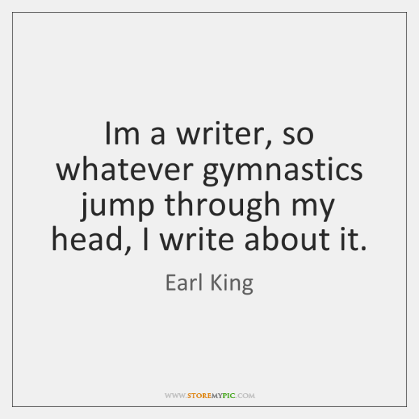Im a writer, so whatever gymnastics jump through my head, I write ...