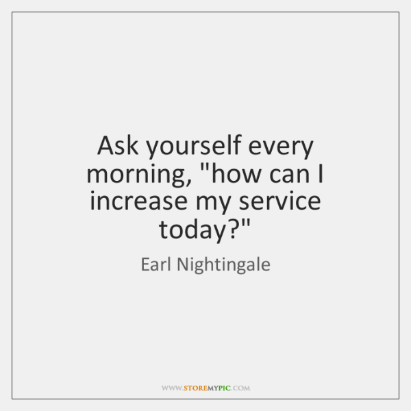 """Ask yourself every morning, """"how can I increase my service today?"""""""