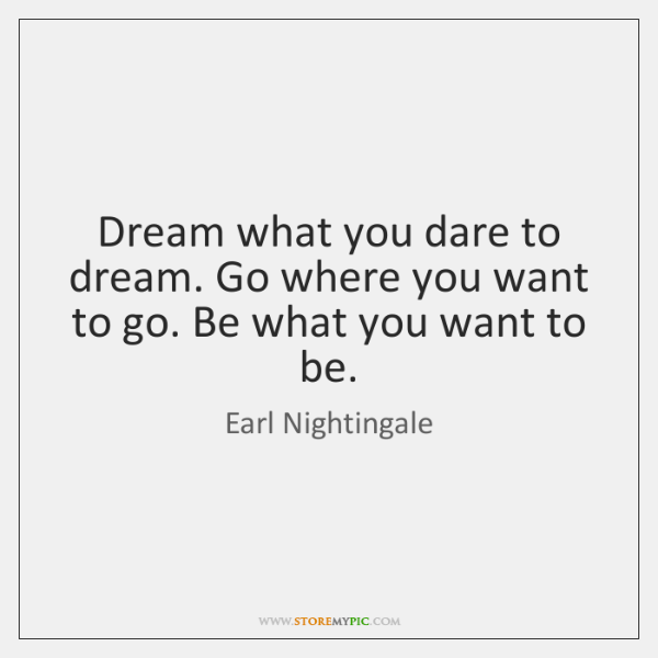 Dream what you dare to dream. Go where you want to go. ...