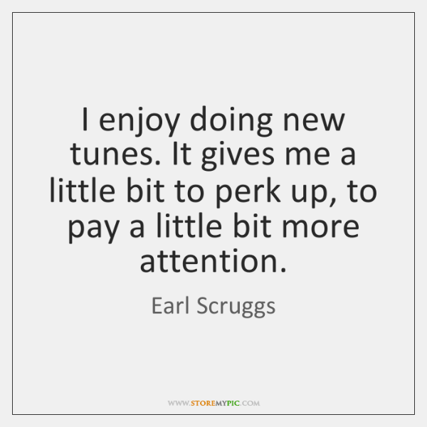 I enjoy doing new tunes. It gives me a little bit to ...