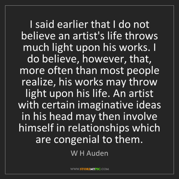 W H Auden: I said earlier that I do not believe an artist's life...