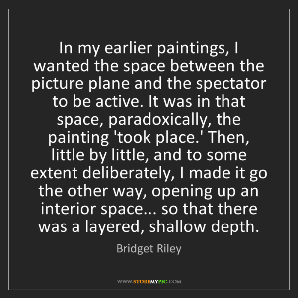 Bridget Riley: In my earlier paintings, I wanted the space between the...