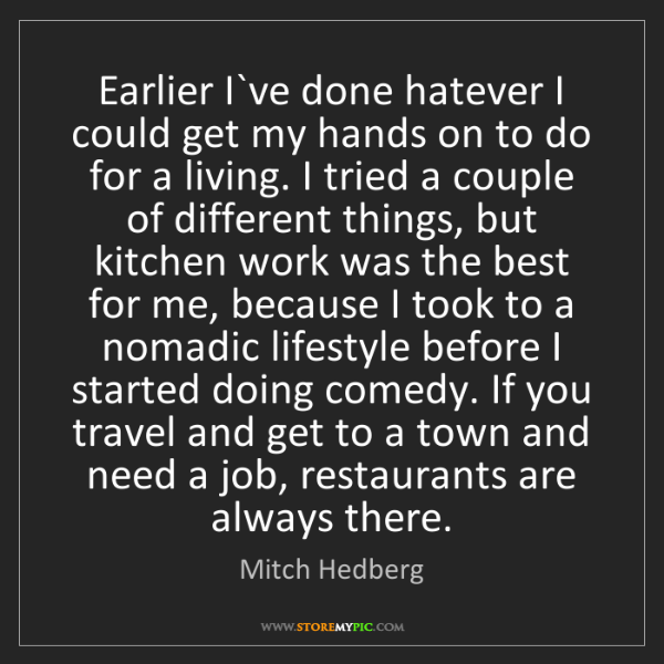 Mitch Hedberg: Earlier I`ve done hatever I could get my hands on to...