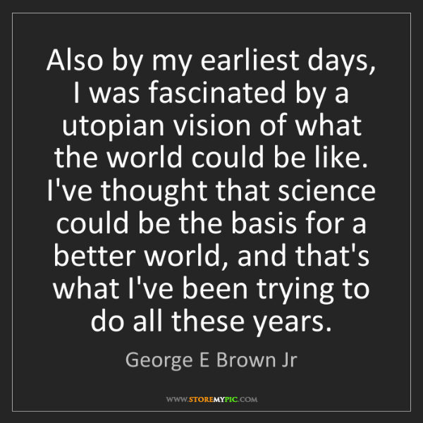 George E Brown Jr: Also by my earliest days, I was fascinated by a utopian...
