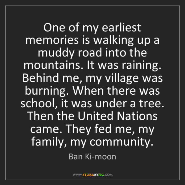 Ban Ki-moon: One of my earliest memories is walking up a muddy road...