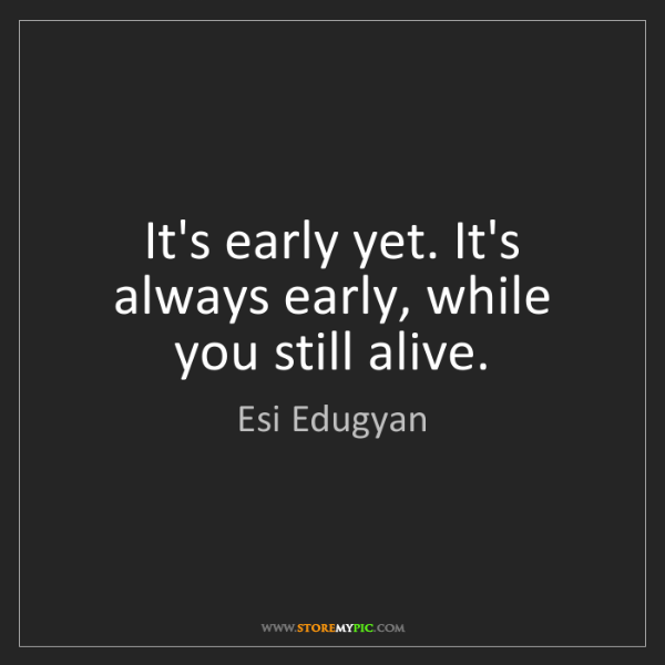 Esi Edugyan: It's early yet. It's always early, while you still alive.