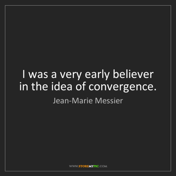 Jean-Marie Messier: I was a very early believer in the idea of convergence.