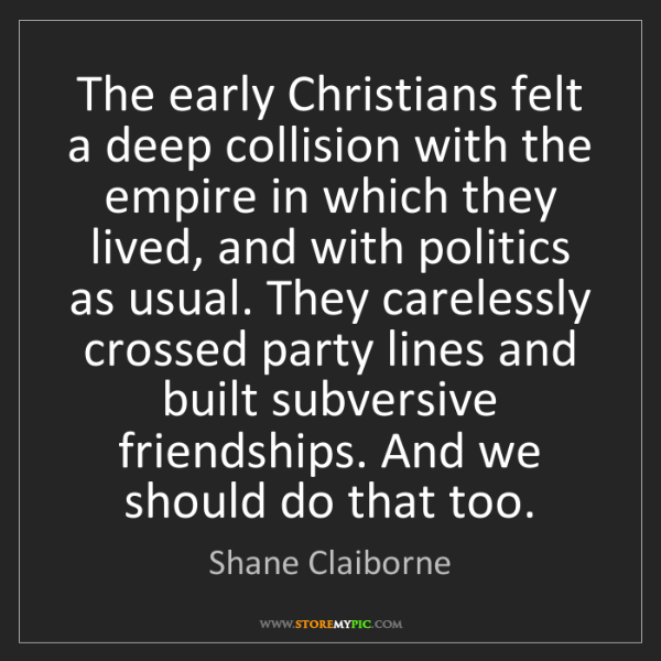 Shane Claiborne: The early Christians felt a deep collision with the empire...