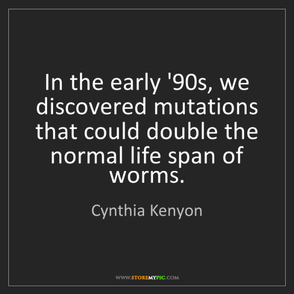 Cynthia Kenyon: In the early '90s, we discovered mutations that could...