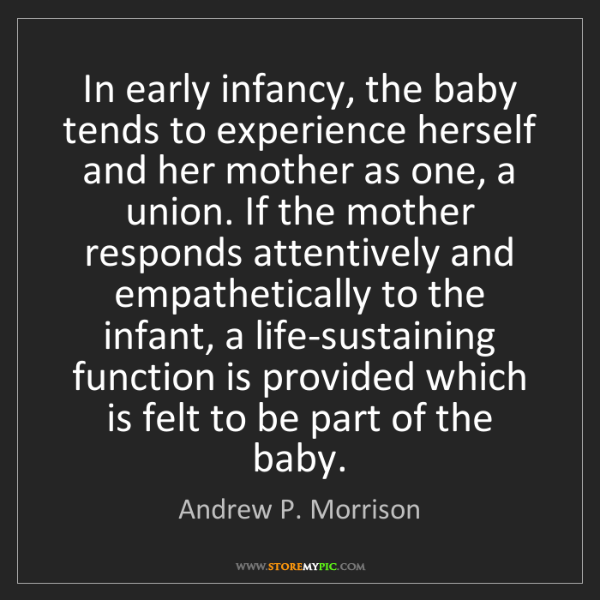 Andrew P. Morrison: In early infancy, the baby tends to experience herself...