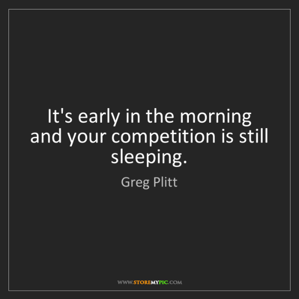 Greg Plitt: It's early in the morning and your competition is still...
