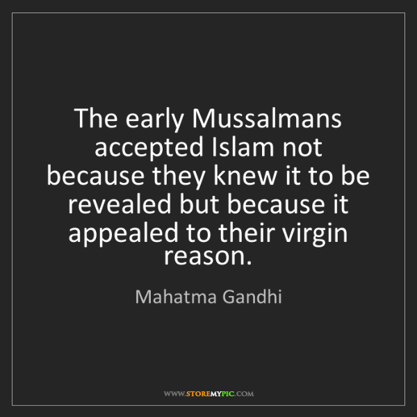 Mahatma Gandhi: The early Mussalmans accepted Islam not because they...
